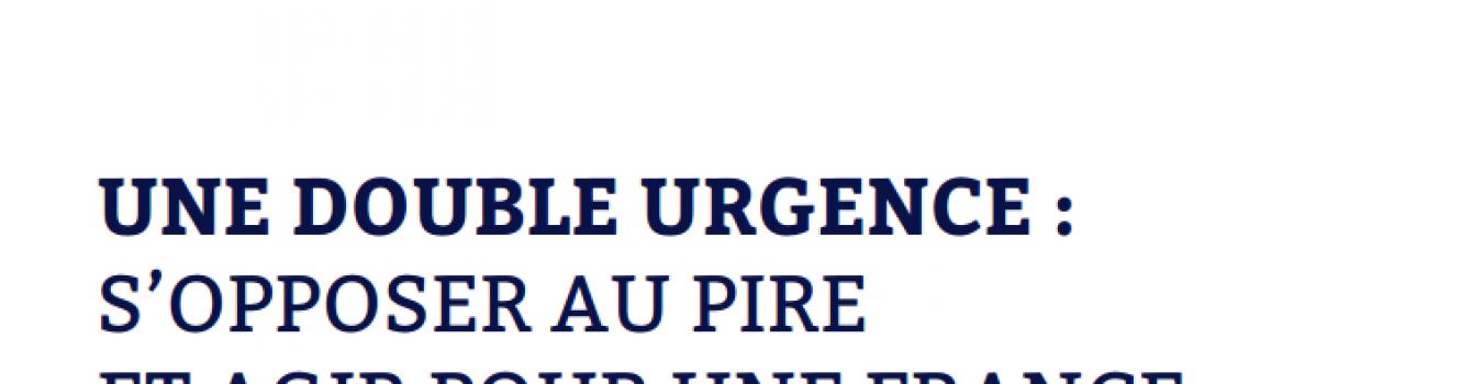 UNE DOUBLE URGENCE : S'OPPOSER AU PIRE ET AGIR POUR UNE FRANCE PLUS JUSTE ET PLUS SOLIDAIRE